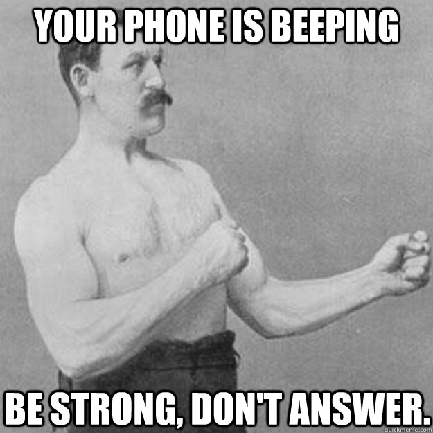Your phone is beeping. Be strong, don't answer.